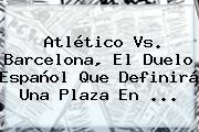Atlético Vs. <b>Barcelona</b>, El Duelo Español Que Definirá Una Plaza En <b>...</b>