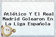 Atlético Y El Real Madrid Golearon En La <b>Liga Española</b>