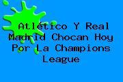 Atlético Y Real Madrid Chocan Hoy Por La <b>Champions League</b>