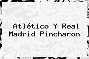 Atlético Y <b>Real Madrid</b> Pincharon