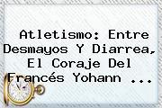 Atletismo: Entre Desmayos Y Diarrea, El Coraje Del Francés <b>Yohann</b> ...