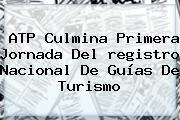 ATP Culmina Primera Jornada Del <b>registro Nacional</b> De Guías De Turismo