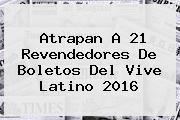 Atrapan A 21 Revendedores De Boletos Del <b>Vive Latino 2016</b>
