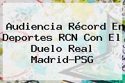 Audiencia Récord En <b>Deportes RCN</b> Con El Duelo Real Madrid-PSG