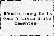 #Audio Lenny De La Rosa Y <b>Livia Brito</b> ¿amantes?