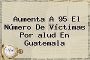 Aumenta A 95 El Número De Víctimas Por <b>alud</b> En Guatemala