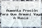 Aumenta Presión Para Que <b>Armani</b> Vaya A Rusia