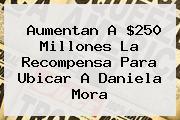 Aumentan A $250 Millones La Recompensa Para Ubicar A <b>Daniela Mora</b>