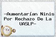 ?Aumentarían Ninis Por Rechazo De La <b>UASLP</b>?