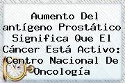Aumento Del <b>antígeno Prostático</b> Significa Que El Cáncer Está Activo: Centro Nacional De Oncología