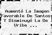 Aumentó La Imagen Favorable De Santos Y Disminuyó La De Uribe <b>...</b>