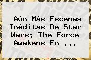 Aún Más Escenas Inéditas De <b>Star Wars</b>: The Force Awakens En <b>...</b>