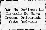 Aún No Definen La Cirugía De <b>Marc Crosas</b> Originada Ante América