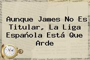 Aunque James No Es Titular, La <b>Liga Española</b> Está Que Arde