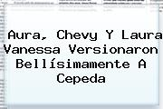Aura, Chevy Y Laura Vanessa Versionaron Bellísimamente A Cepeda