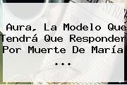 Aura, La Modelo Que Tendrá Que Responder Por Muerte De María <b>...</b>