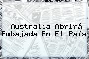 Australia Abrirá Embajada En El País