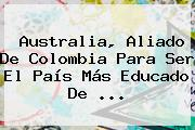 <b>Australia</b>, Aliado De <b>Colombia</b> Para Ser El País Más Educado De ...