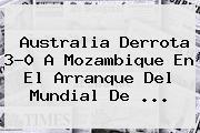 Australia Derrota 3-0 A Mozambique En El Arranque Del <b>Mundial De</b> ...