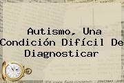 <b>Autismo</b>, Una Condición Difícil De Diagnosticar