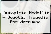 <b>Autopista Medellín</b> - <b>Bogotá</b>: Tragedia Por <b>derrumbe</b>