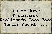 Autoridades Argentinas Realizarán Foro Para Marcar Agenda ...