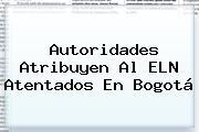 Autoridades Atribuyen Al ELN <b>atentados En Bogotá</b>