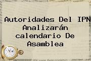 Autoridades Del IPN Analizarán <b>calendario</b> De Asamblea