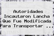 Autoridades Incautaron Lancha Que Fue Modificada Para Transportar ...