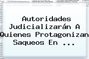 Autoridades Judicializarán A Quienes Protagonizan Saqueos En ...