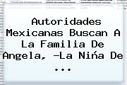 Autoridades Mexicanas Buscan A La Familia De Angela, ?<b>La Niña</b> De <b>...</b>