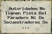 Autoridades No Tienen Pista Del Paradero Ni De Secuestradores De <b>...</b>