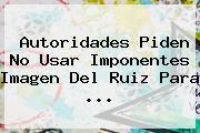 Autoridades Piden No Usar Imponentes Imagen Del <b>Ruiz</b> Para ...