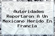 Autoridades Reportaron A Un Mexicano Herido En <b>Francia</b>