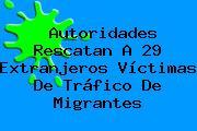 Autoridades Rescatan A 29 Extranjeros Víctimas De Tráfico De Migrantes