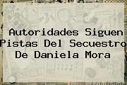 Autoridades Siguen Pistas Del Secuestro De <b>Daniela Mora</b>