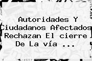Autoridades Y Ciudadanos Afectados Rechazan El <b>cierre</b> De La <b>vía</b> ...