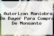 Autorizan Maniobra De <b>Bayer</b> Para Compra De Monsanto