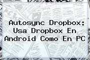 Autosync <b>Dropbox</b>: Usa <b>Dropbox</b> En Android Como En PC