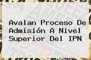 Avalan Proceso De Admisión A Nivel Superior Del <b>IPN</b>