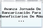 Avanza Jornada De Bancarización Para Beneficiarios De Más ...