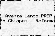 Avanza Lento <b>PREP</b> En <b>Chiapas</b> - Reforma