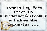 Avanza Ley Para Crear Un &#039;<b>datacrédito</b>&#039; A Padres Que Incumplan ...