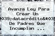 Avanza Ley Para Crear Un &#039;<b>datacrédito</b>&#039; De Padres Que Incumplan ...
