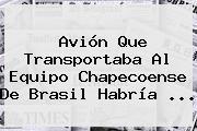<b>Avión</b> Que Transportaba Al Equipo <b>Chapecoense</b> De Brasil Habría ...