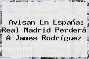 Avisan En España: Real Madrid Perderá A <b>James Rodríguez</b>