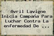 Avril Lavigne Inicia Campaña Para Luchar Contra La <b>enfermedad De</b> <b>...</b>