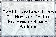 <b>Avril Lavigne</b> Llora Al Hablar De La Enfermedad Que Padece