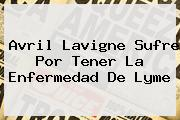 <b>Avril Lavigne</b> Sufre Por Tener La Enfermedad De Lyme