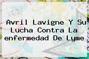 Avril Lavigne Y Su Lucha Contra La <b>enfermedad De Lyme</b>